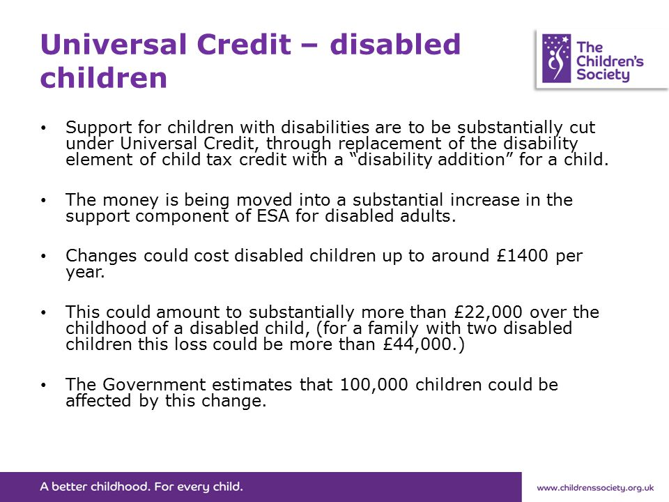Universal Credit – disabled children Support for children with disabilities are to be substantially cut under Universal Credit, through replacement of the disability element of child tax credit with a disability addition for a child.