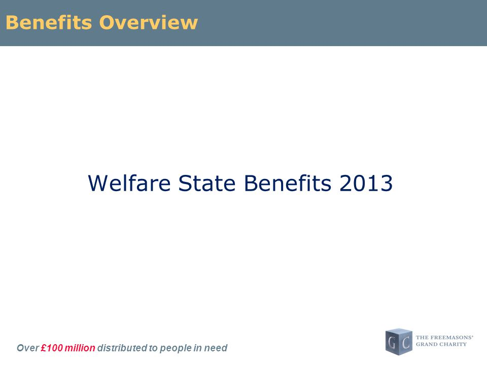 Over £100 million distributed to people in need Benefits Overview Welfare State Benefits 2013
