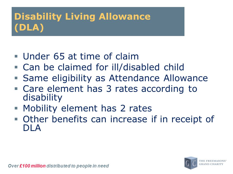 Over £100 million distributed to people in need Disability Living Allowance (DLA)  Under 65 at time of claim  Can be claimed for ill/disabled child  Same eligibility as Attendance Allowance  Care element has 3 rates according to disability  Mobility element has 2 rates  Other benefits can increase if in receipt of DLA