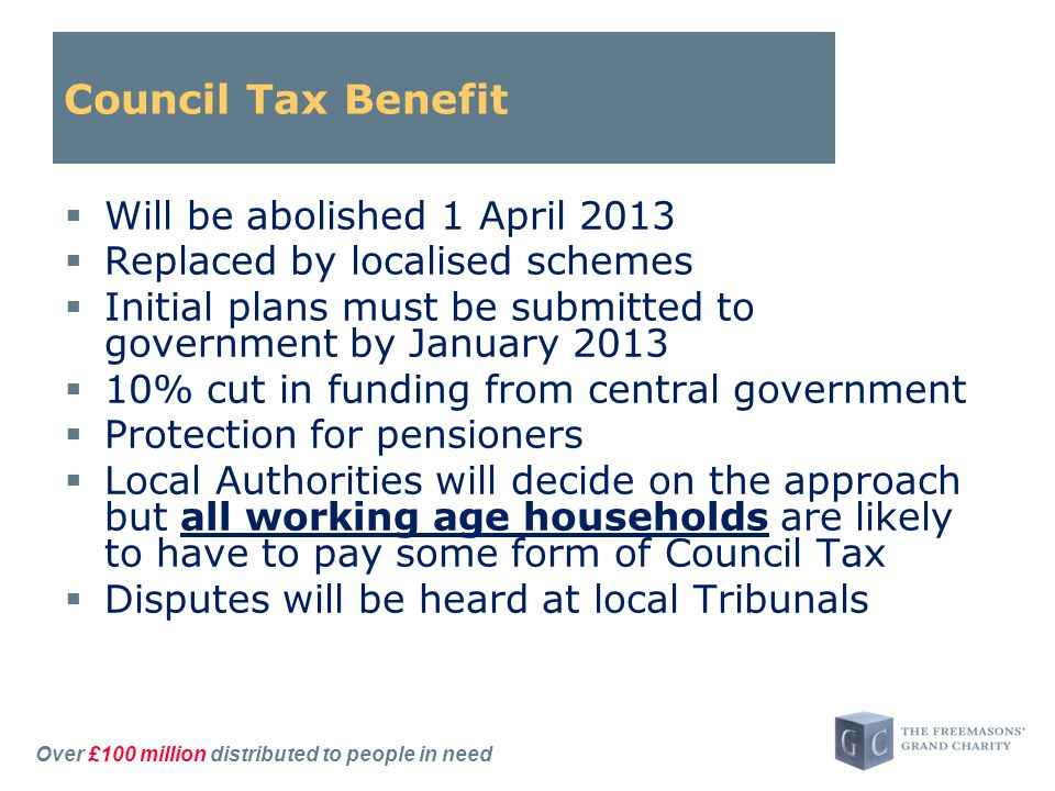 Over £100 million distributed to people in need Council Tax Benefit  Will be abolished 1 April 2013  Replaced by localised schemes  Initial plans must be submitted to government by January 2013  10% cut in funding from central government  Protection for pensioners  Local Authorities will decide on the approach but all working age households are likely to have to pay some form of Council Tax  Disputes will be heard at local Tribunals