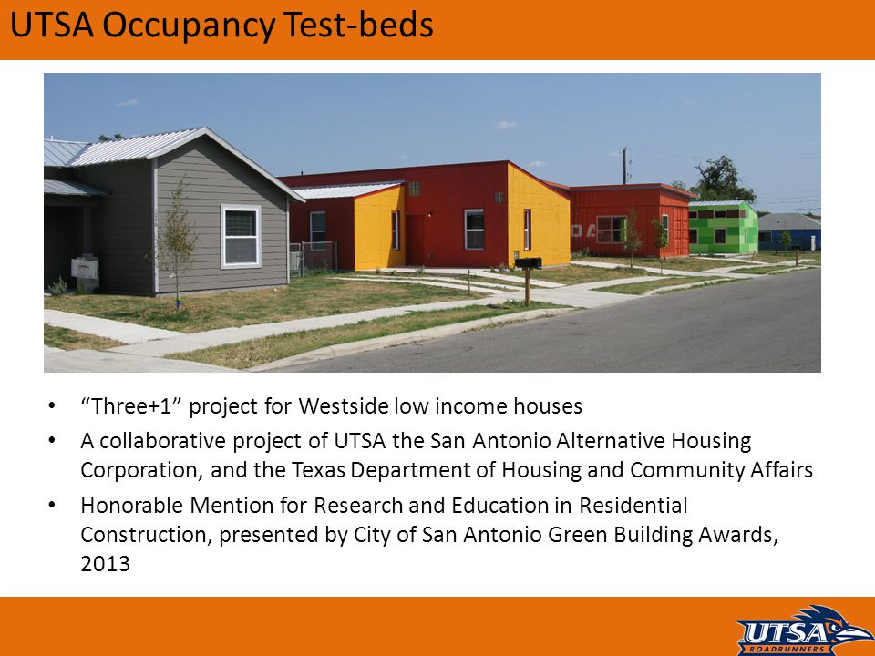 UTSA Occupancy Test-beds Three+1 project for Westside low income houses A collaborative project of UTSA the San Antonio Alternative Housing Corporation, and the Texas Department of Housing and Community Affairs Honorable Mention for Research and Education in Residential Construction, presented by City of San Antonio Green Building Awards, 2013