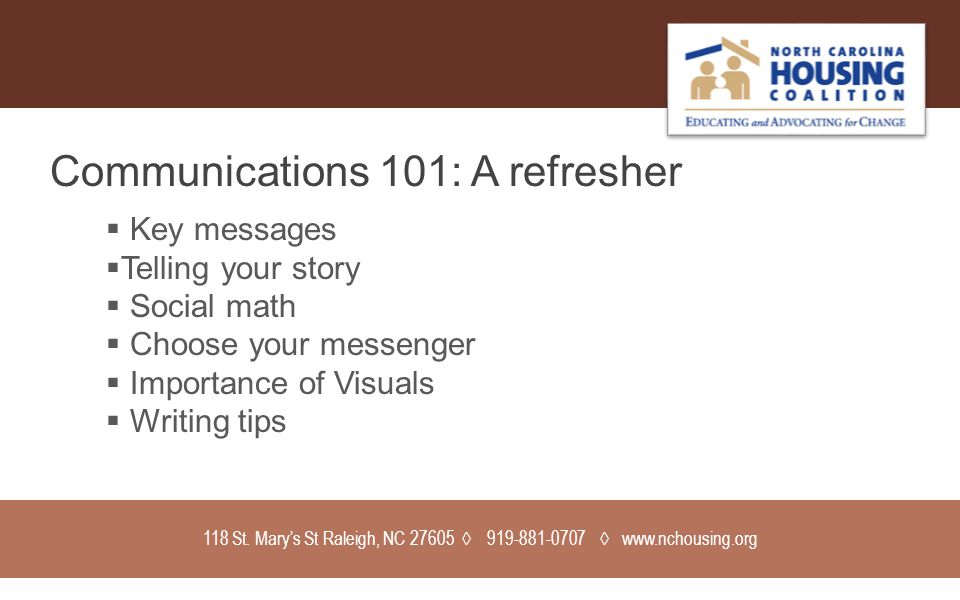 118 St. Mary's St Raleigh, NC 27605 ◊ 919-881-0707 ◊ www.nchousing.org Communications 101: A refresher  Key messages  Telling your story  Social ma