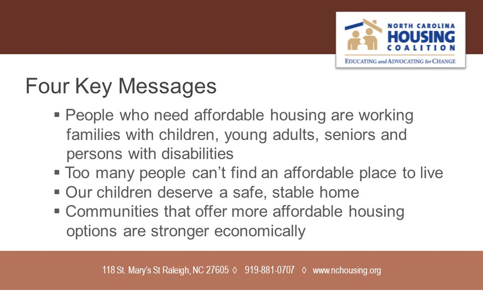 118 St. Mary's St Raleigh, NC 27605 ◊ 919-881-0707 ◊ www.nchousing.org Four Key Messages  People who need affordable housing are working families wit