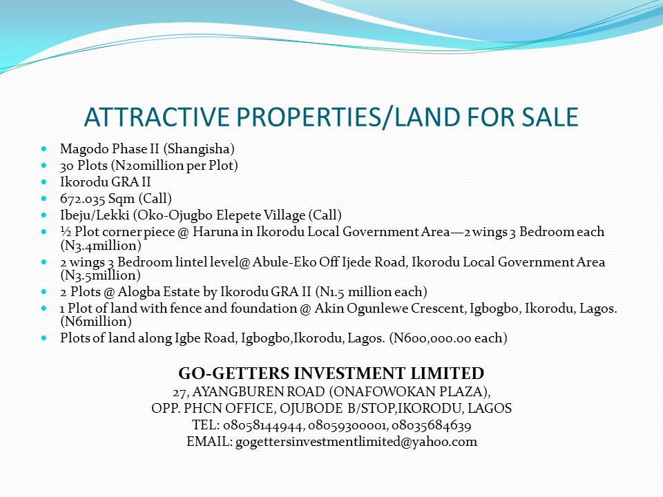 ATTRACTIVE PROPERTIES/LAND FOR SALE Magodo Phase II (Shangisha) 30 Plots (N20million per Plot) Ikorodu GRA II 672.035 Sqm (Call) Ibeju/Lekki (Oko-Ojugbo Elepete Village (Call) ½ Plot corner piece @ Haruna in Ikorodu Local Government Area—2 wings 3 Bedroom each (N3.4million) 2 wings 3 Bedroom lintel level@ Abule-Eko Off Ijede Road, Ikorodu Local Government Area (N3.5million) 2 Plots @ Alogba Estate by Ikorodu GRA II (N1.5 million each) 1 Plot of land with fence and foundation @ Akin Ogunlewe Crescent, Igbogbo, Ikorodu, Lagos.