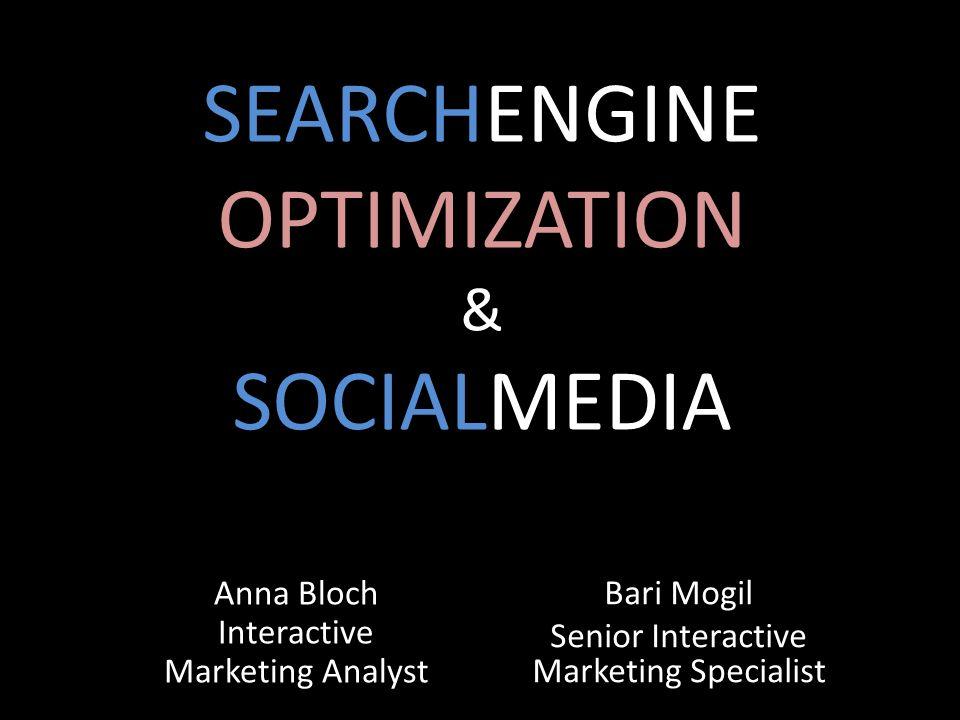 SEARCHENGINE OPTIMIZATION & SOCIALMEDIA Anna Bloch Interactive Marketing Analyst Bari Mogil Senior Interactive Marketing Specialist
