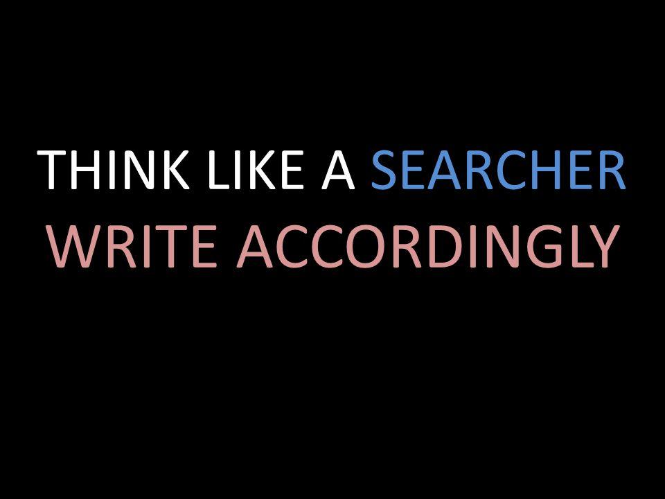 THINK LIKE A SEARCHER WRITE ACCORDINGLY