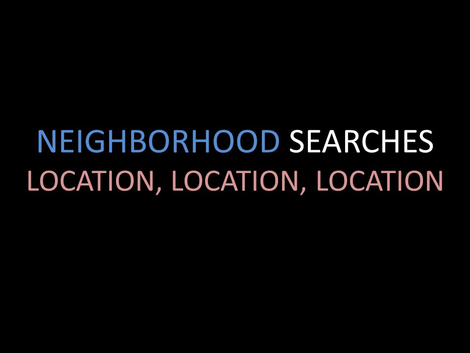 NEIGHBORHOOD SEARCHES LOCATION, LOCATION, LOCATION