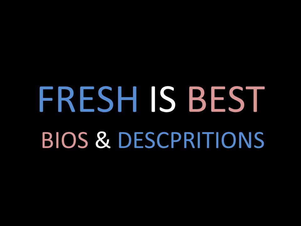 FRESH IS BEST BIOS & DESCPRITIONS