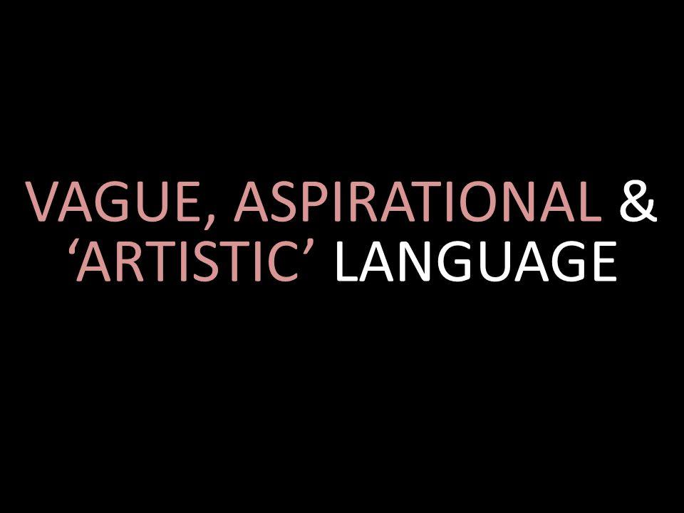 VAGUE, ASPIRATIONAL & 'ARTISTIC' LANGUAGE
