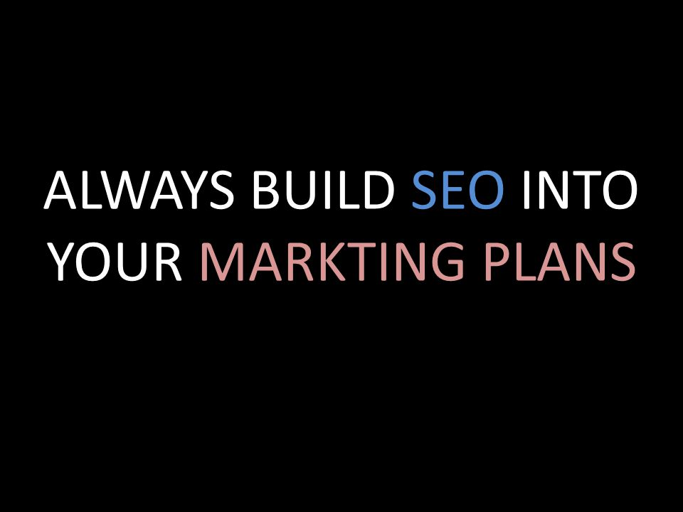 ALWAYS BUILD SEO INTO YOUR MARKTING PLANS