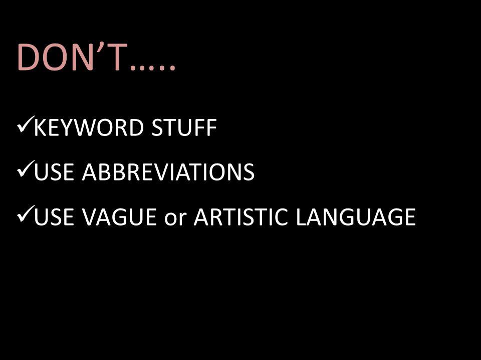DON'T….. KEYWORD STUFF USE ABBREVIATIONS USE VAGUE or ARTISTIC LANGUAGE
