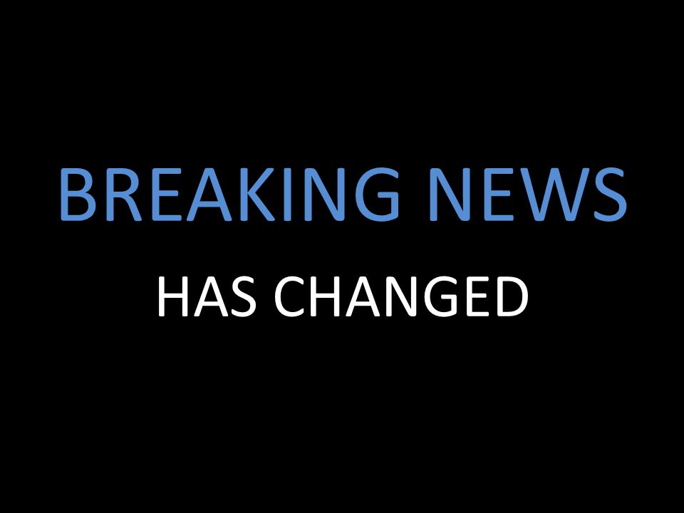 BREAKING NEWS HAS CHANGED