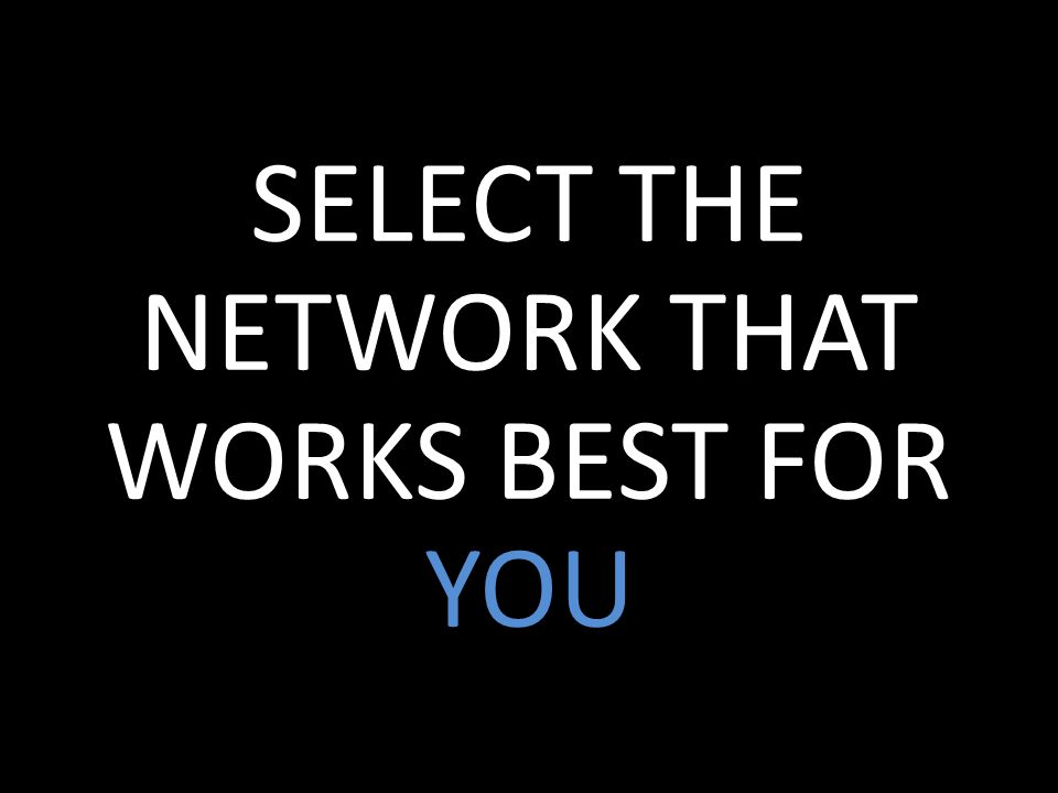 SELECT THE NETWORK THAT WORKS BEST FOR YOU