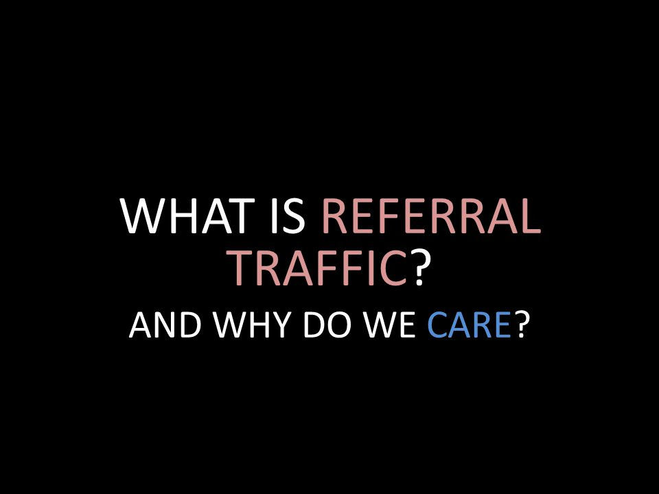 WHAT IS REFERRAL TRAFFIC AND WHY DO WE CARE