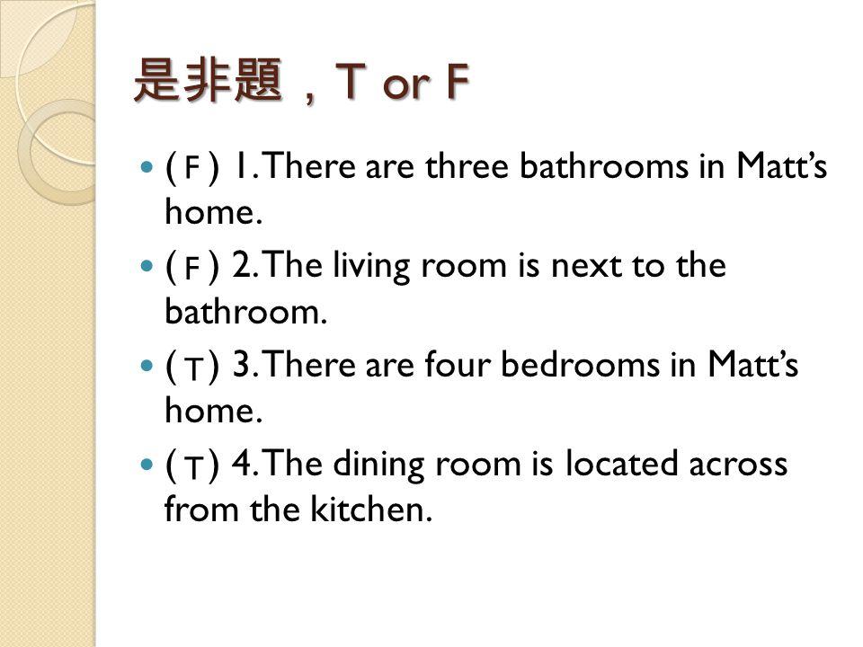 是非題, T or F ( ) 1. There are three bathrooms in Matt's home. ( ) 2. The living room is next to the bathroom. ( ) 3. There are four bedrooms in Matt's