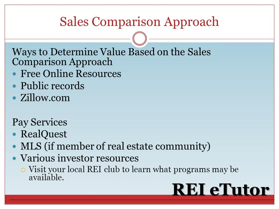 Sales Comparison Approach REI eTutor Ways to Determine Value Based on the Sales Comparison Approach Free Online Resources Public records Zillow.com Pay Services RealQuest MLS (if member of real estate community) Various investor resources  Visit your local REI club to learn what programs may be available.