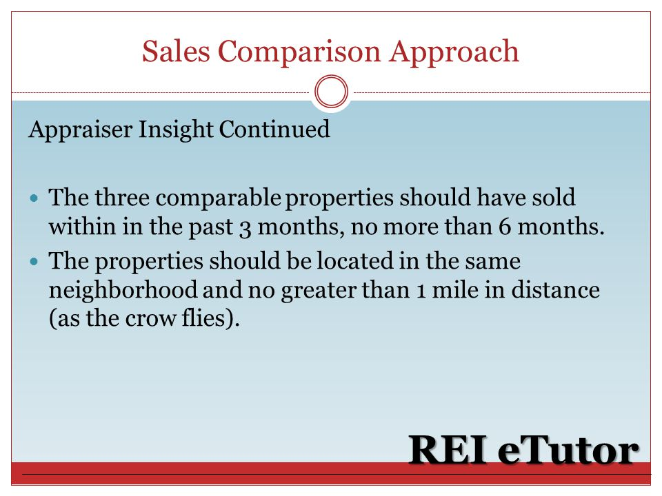 Sales Comparison Approach REI eTutor Appraiser Insight Continued The three comparable properties should have sold within in the past 3 months, no more than 6 months.