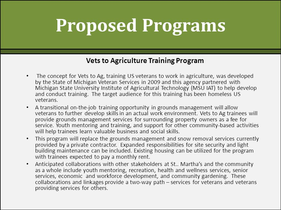 Proposed Programs Vets to Agriculture Training Program The concept for Vets to Ag, training US veterans to work in agriculture, was developed by the State of Michigan Veteran Services in 2009 and this agency partnered with Michigan State University Institute of Agricultural Technology (MSU IAT) to help develop and conduct training.
