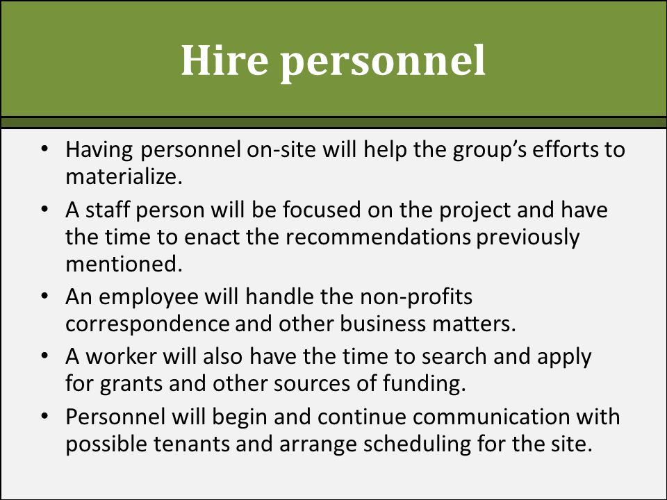 Hire personnel Having personnel on-site will help the group's efforts to materialize. A staff person will be focused on the project and have the time