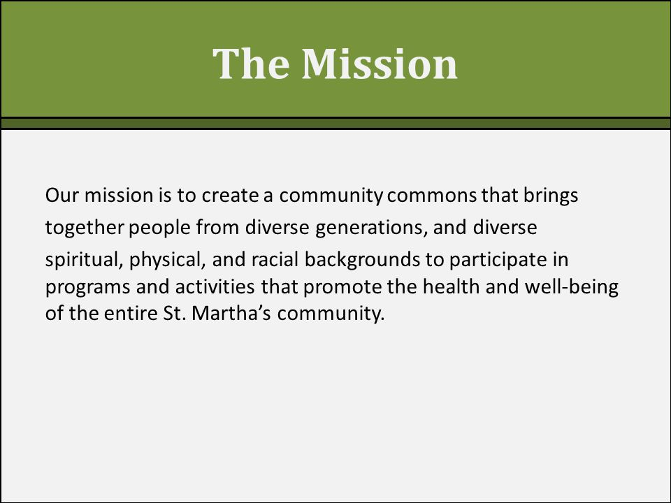 The Mission Our mission is to create a community commons that brings together people from diverse generations, and diverse spiritual, physical, and racial backgrounds to participate in programs and activities that promote the health and well-being of the entire St.