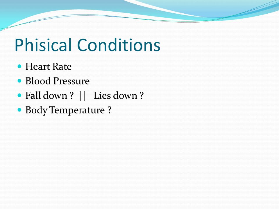 Phisical Conditions Heart Rate Blood Pressure Fall down ? || Lies down ? Body Temperature ?