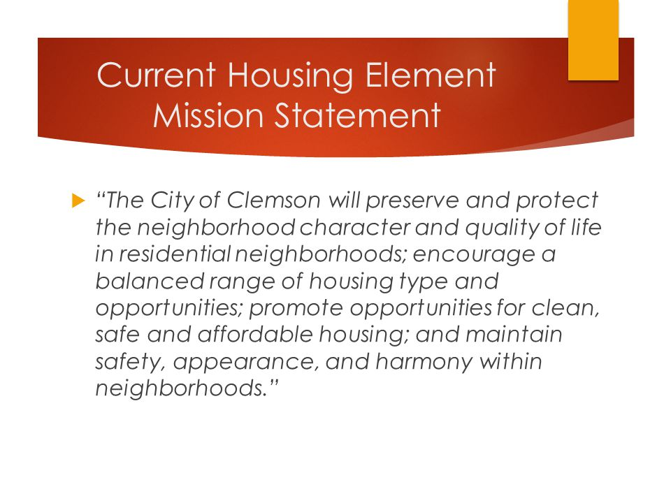 Current Housing Element Mission Statement  The City of Clemson will preserve and protect the neighborhood character and quality of life in residential neighborhoods; encourage a balanced range of housing type and opportunities; promote opportunities for clean, safe and affordable housing; and maintain safety, appearance, and harmony within neighborhoods.