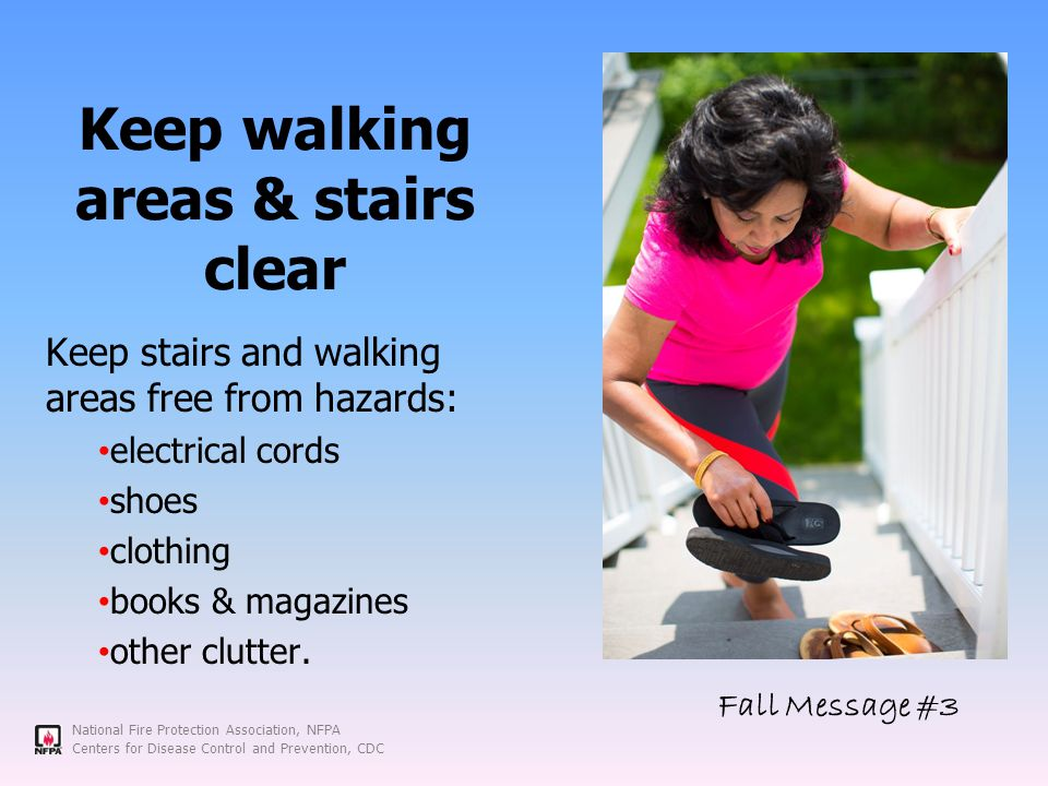 National Fire Protection Association, NFPA Centers for Disease Control and Prevention, CDC Keep walking areas & stairs clear Keep stairs and walking areas free from hazards: electrical cords shoes clothing books & magazines other clutter.
