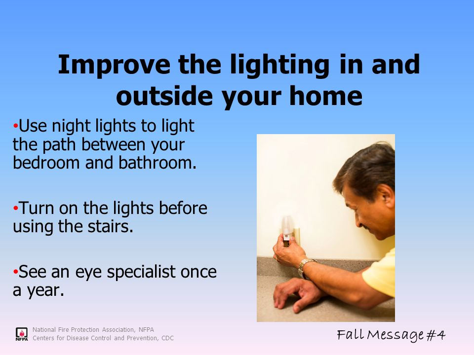 National Fire Protection Association, NFPA Centers for Disease Control and Prevention, CDC Improve the lighting in and outside your home Use night lights to light the path between your bedroom and bathroom.