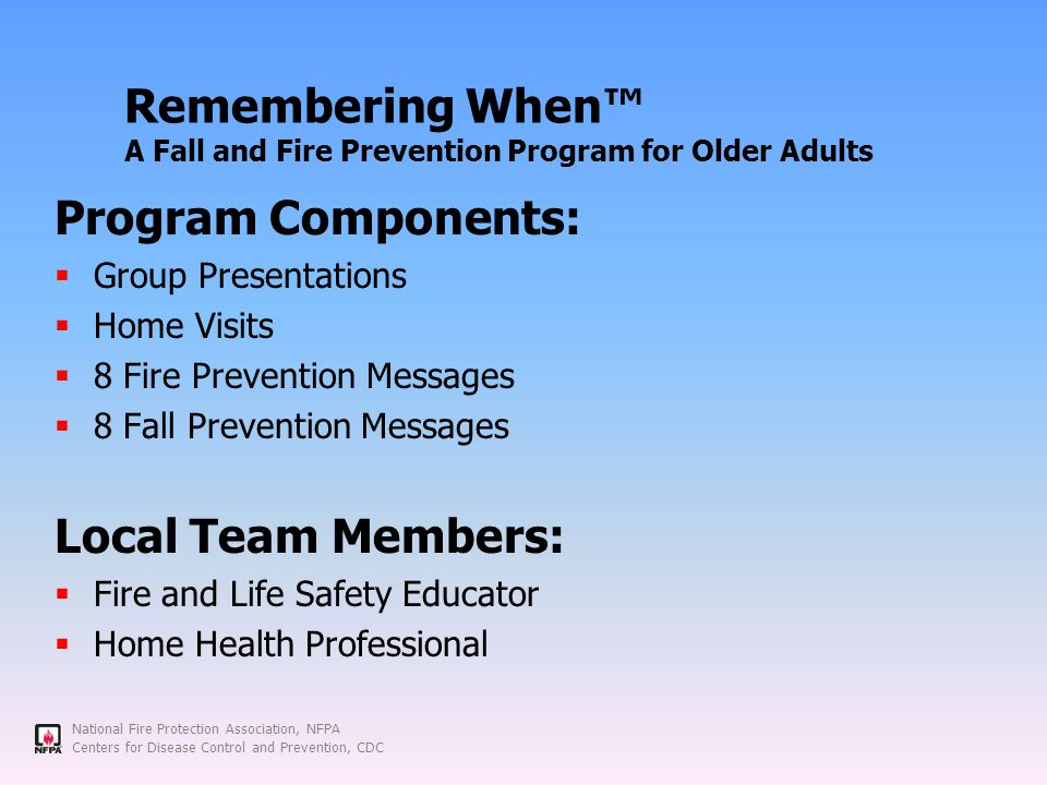 National Fire Protection Association, NFPA Centers for Disease Control and Prevention, CDC Remembering When™ A Fall and Fire Prevention Program for Older Adults Program Components:  Group Presentations  Home Visits  8 Fire Prevention Messages  8 Fall Prevention Messages Local Team Members:  Fire and Life Safety Educator  Home Health Professional