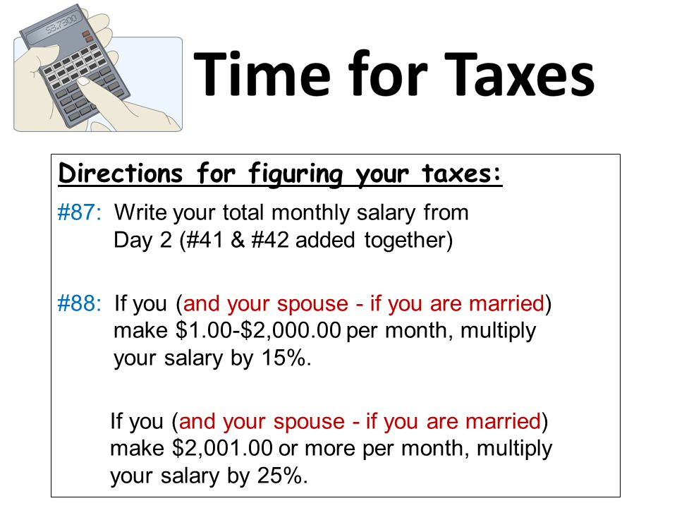 Directions for figuring your taxes: #87: Write your total monthly salary from Day 2 (#41 & #42 added together) #88: If you (and your spouse - if you are married) make $1.00-$2,000.00 per month, multiply your salary by 15%.