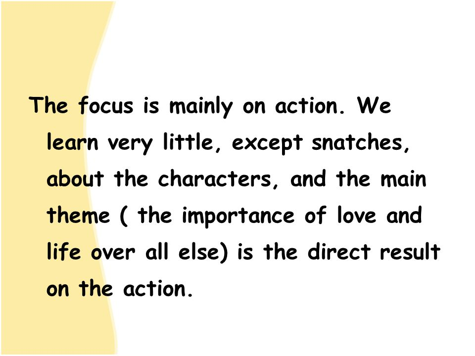 The focus is mainly on action. We learn very little, except snatches, about the characters, and the main theme ( the importance of love and life over