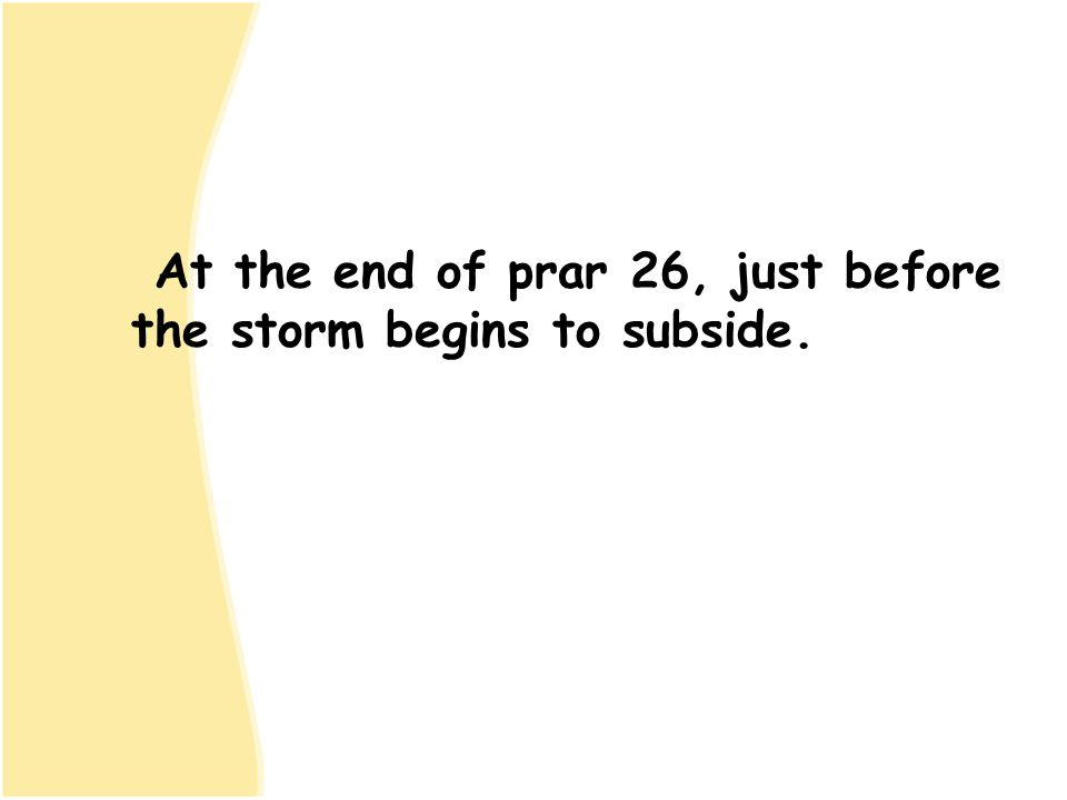 At the end of prar 26, just before the storm begins to subside.
