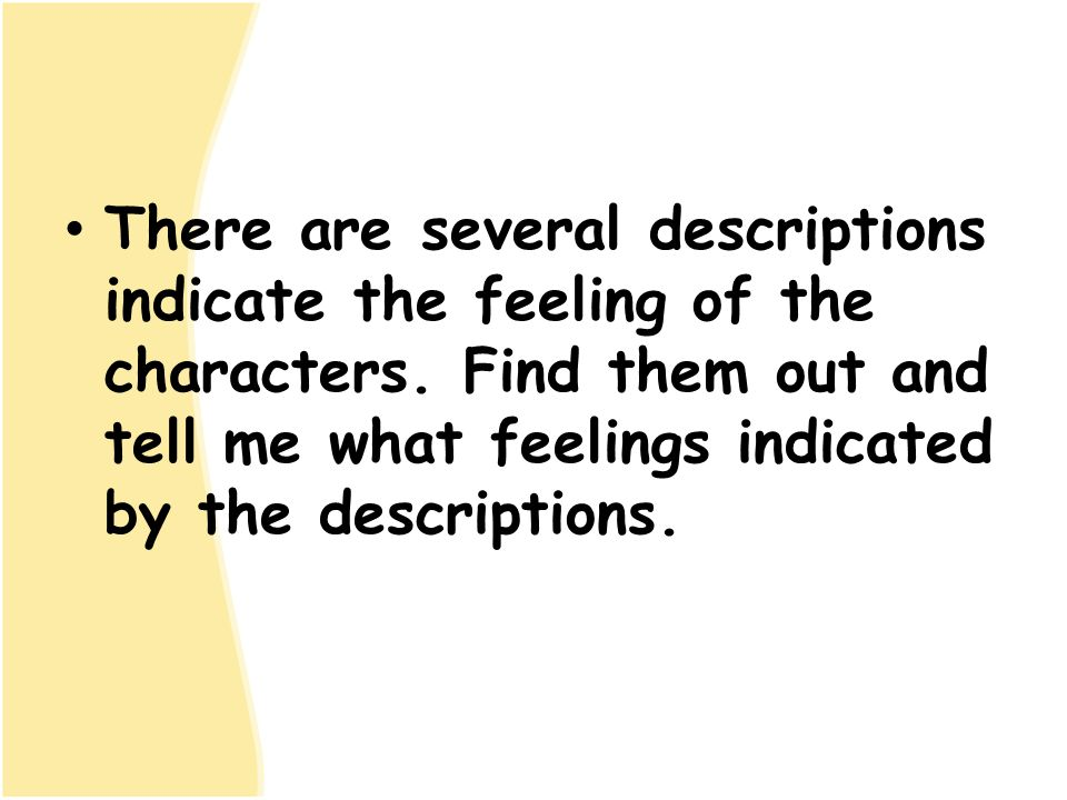 There are several descriptions indicate the feeling of the characters. Find them out and tell me what feelings indicated by the descriptions.