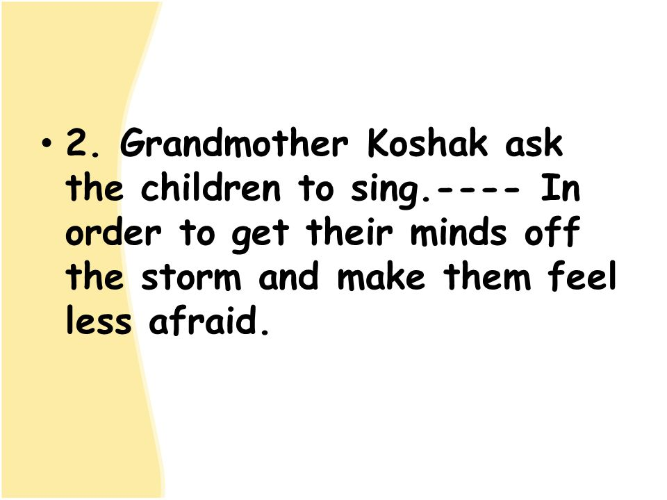 2. Grandmother Koshak ask the children to sing.---- In order to get their minds off the storm and make them feel less afraid.