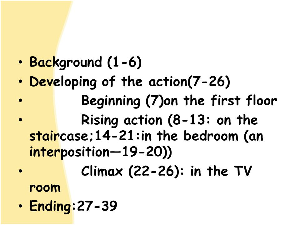 Background (1-6) Developing of the action(7-26) Beginning (7)on the first floor Rising action (8-13: on the staircase;14-21:in the bedroom (an interpo