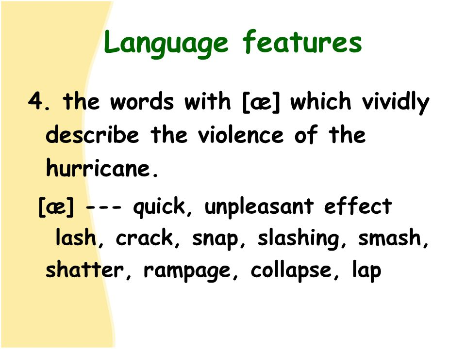 Language features 4. the words with [æ] which vividly describe the violence of the hurricane. [æ] --- quick, unpleasant effect lash, crack, snap, slas