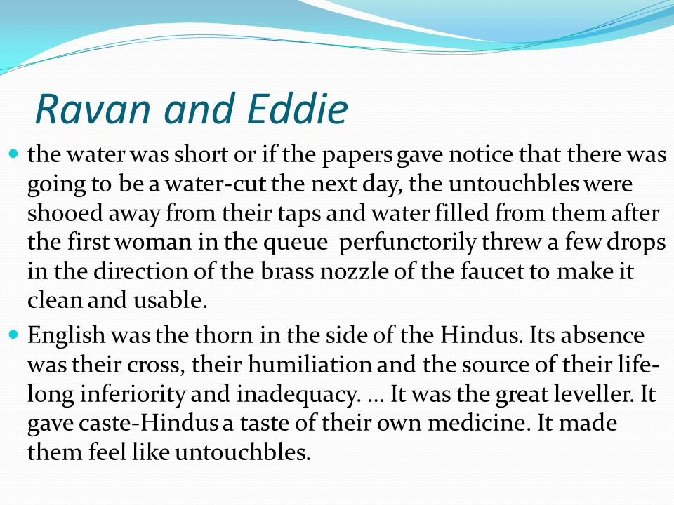 Ravan and Eddie the water was short or if the papers gave notice that there was going to be a water-cut the next day, the untouchbles were shooed away from their taps and water filled from them after the first woman in the queue perfunctorily threw a few drops in the direction of the brass nozzle of the faucet to make it clean and usable.