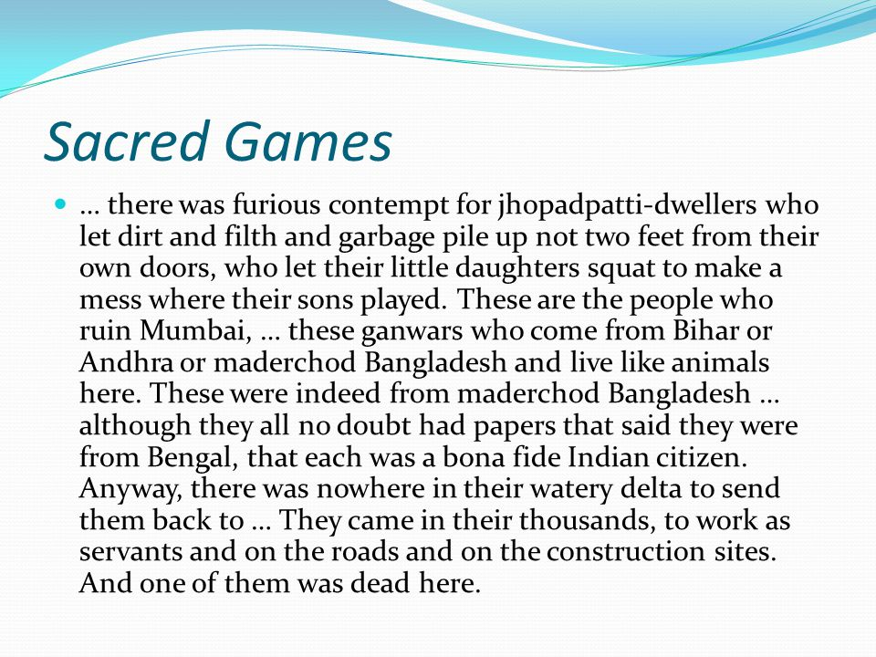 Sacred Games … there was furious contempt for jhopadpatti-dwellers who let dirt and filth and garbage pile up not two feet from their own doors, who let their little daughters squat to make a mess where their sons played.