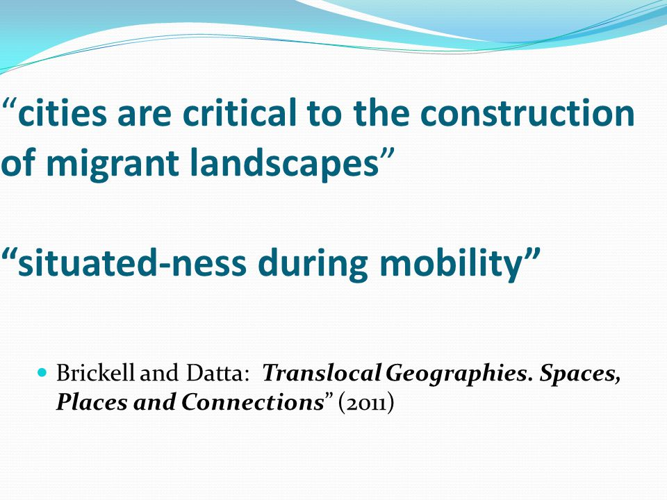 cities are critical to the construction of migrant landscapes situated-ness during mobility Brickell and Datta: Translocal Geographies.
