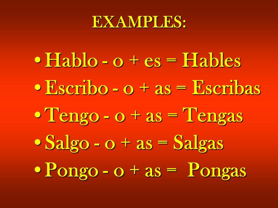 EXAMPLES: Hablo - o + es = HablesHablo - o + es = Hables Escribo - o + as = EscribasEscribo - o + as = Escribas Tengo - o + as = TengasTengo - o + as = Tengas Salgo - o + as = SalgasSalgo - o + as = Salgas Pongo - o + as = PongasPongo - o + as = Pongas