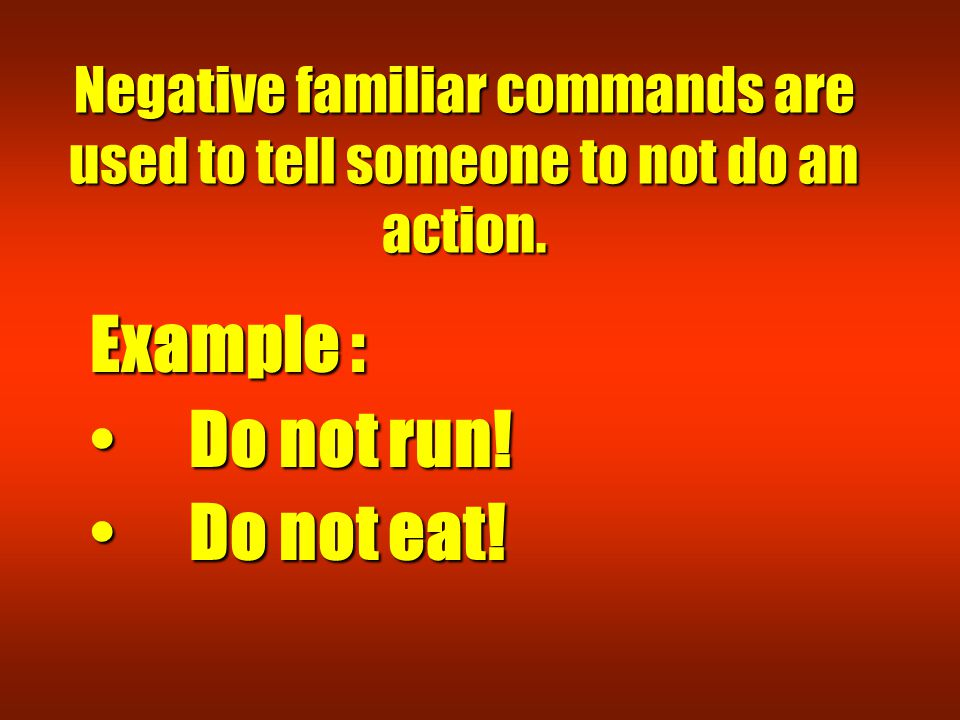 Negative familiar commands are used to tell someone to not do an action. Example : Do not run! Do not run! Do not eat! Do not eat!
