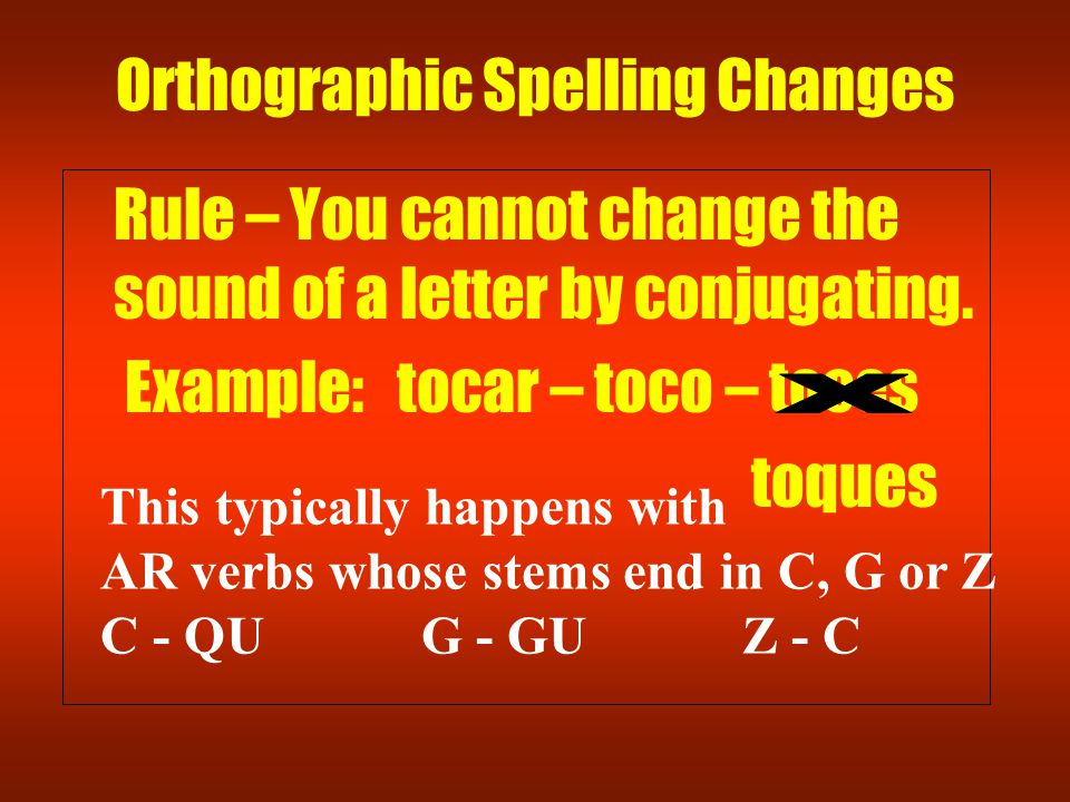 Orthographic Spelling Changes Rule – You cannot change the sound of a letter by conjugating. Example: tocar – toco – toces toques This typically happe