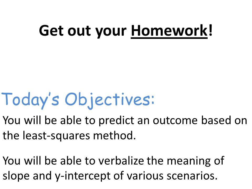 Get out your Homework. You will be able to predict an outcome based on the least-squares method.