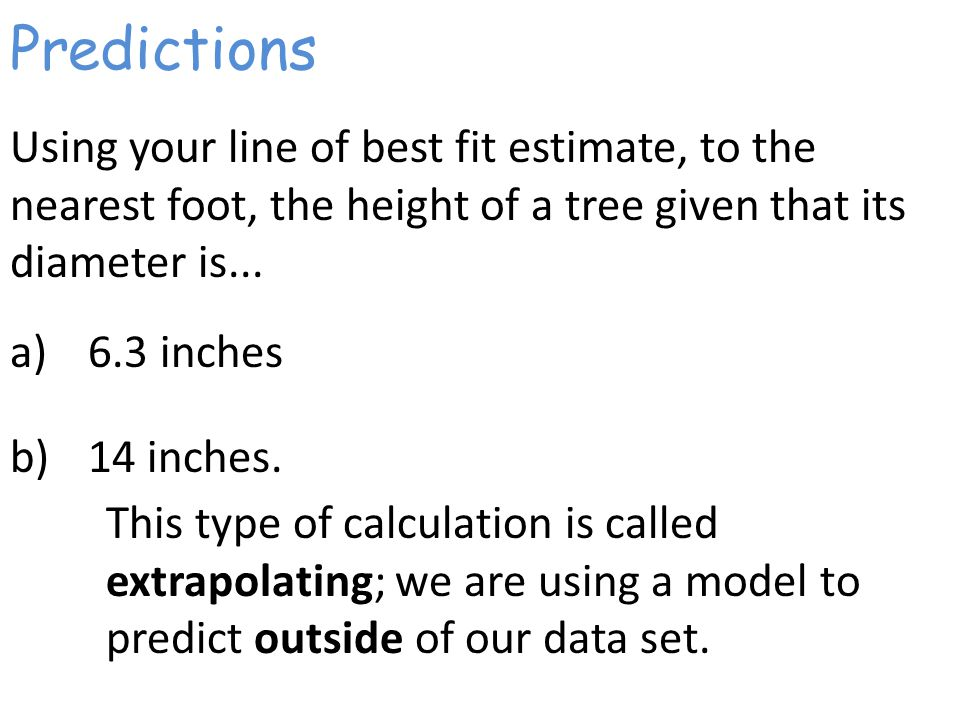 Predictions Using your line of best fit estimate, to the nearest foot, the height of a tree given that its diameter is...