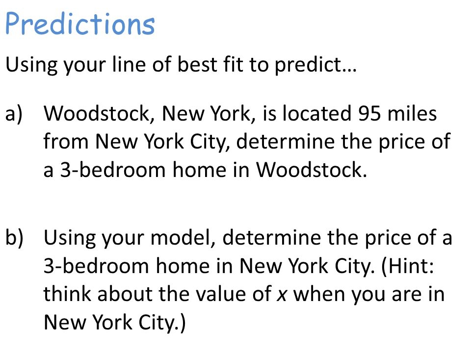 Predictions Using your line of best fit to predict… a)Woodstock, New York, is located 95 miles from New York City, determine the price of a 3-bedroom home in Woodstock.