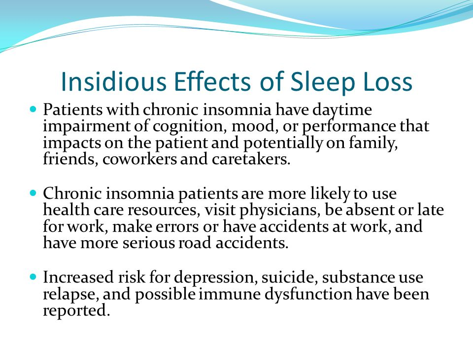 Insidious Effects of Sleep Loss Patients with chronic insomnia have daytime impairment of cognition, mood, or performance that impacts on the patient and potentially on family, friends, coworkers and caretakers.
