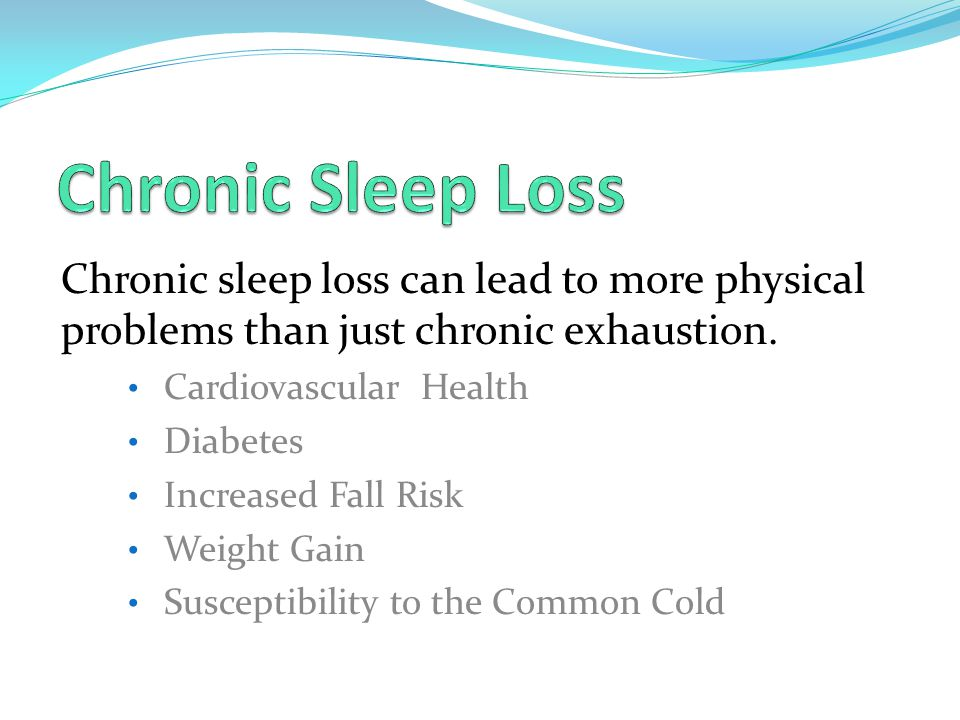 Chronic sleep loss can lead to more physical problems than just chronic exhaustion.