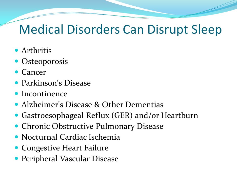 Medical Disorders Can Disrupt Sleep Arthritis Osteoporosis Cancer Parkinson s Disease Incontinence Alzheimer s Disease & Other Dementias Gastroesophageal Reflux (GER) and/or Heartburn Chronic Obstructive Pulmonary Disease Nocturnal Cardiac Ischemia Congestive Heart Failure Peripheral Vascular Disease