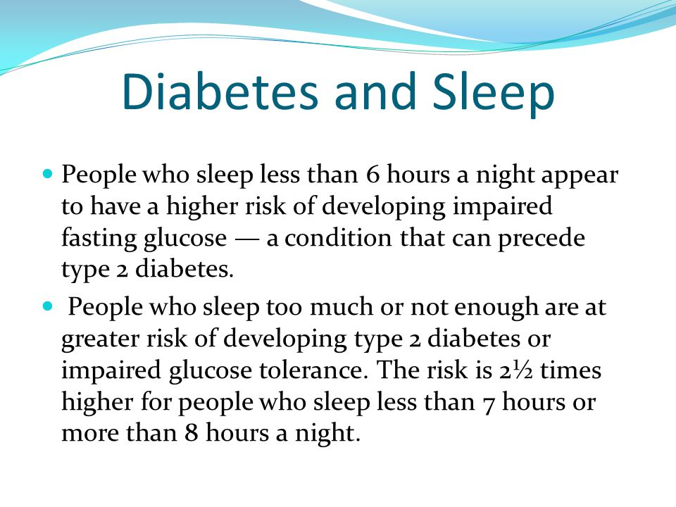 Diabetes and Sleep People who sleep less than 6 hours a night appear to have a higher risk of developing impaired fasting glucose — a condition that can precede type 2 diabetes.