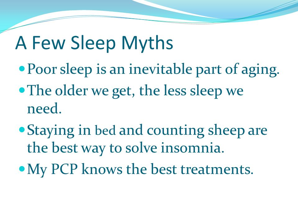 A Few Sleep Myths Poor sleep is an inevitable part of aging. The older we get, the less sleep we need. Staying in bed and counting sheep are the best
